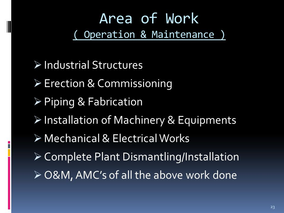 Area of Work ( Operation & Maintenance )  Industrial Structures  Erection & Commissioning  Piping & Fabrication  Installation of Machinery & Equipments  Mechanical & Electrical Works  Complete Plant Dismantling/Installation  O&M, AMC's of all the above work done 23