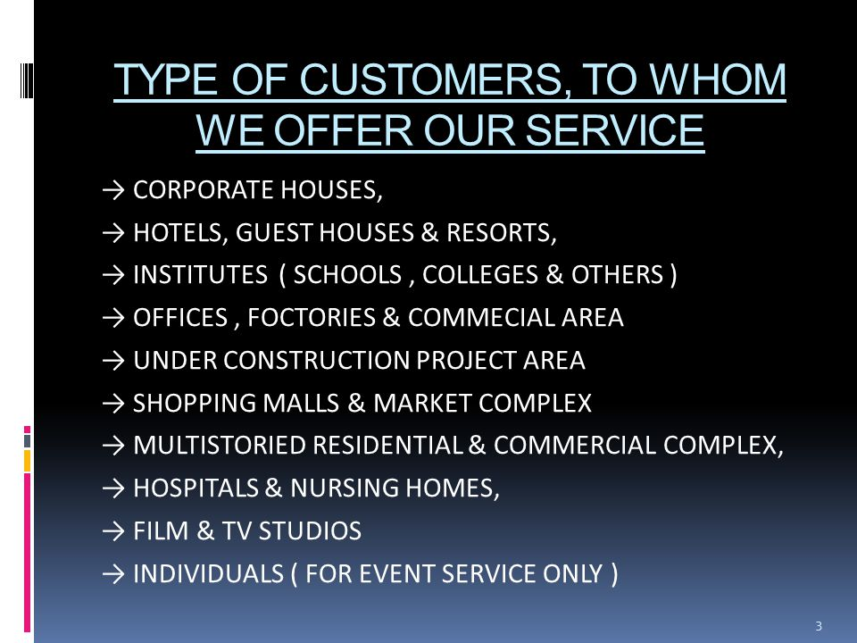 TYPE OF CUSTOMERS, TO WHOM WE OFFER OUR SERVICE → CORPORATE HOUSES, → HOTELS, GUEST HOUSES & RESORTS, → INSTITUTES ( SCHOOLS, COLLEGES & OTHERS ) → OFFICES, FOCTORIES & COMMECIAL AREA → UNDER CONSTRUCTION PROJECT AREA → SHOPPING MALLS & MARKET COMPLEX → MULTISTORIED RESIDENTIAL & COMMERCIAL COMPLEX, → HOSPITALS & NURSING HOMES, → FILM & TV STUDIOS → INDIVIDUALS ( FOR EVENT SERVICE ONLY ) 3