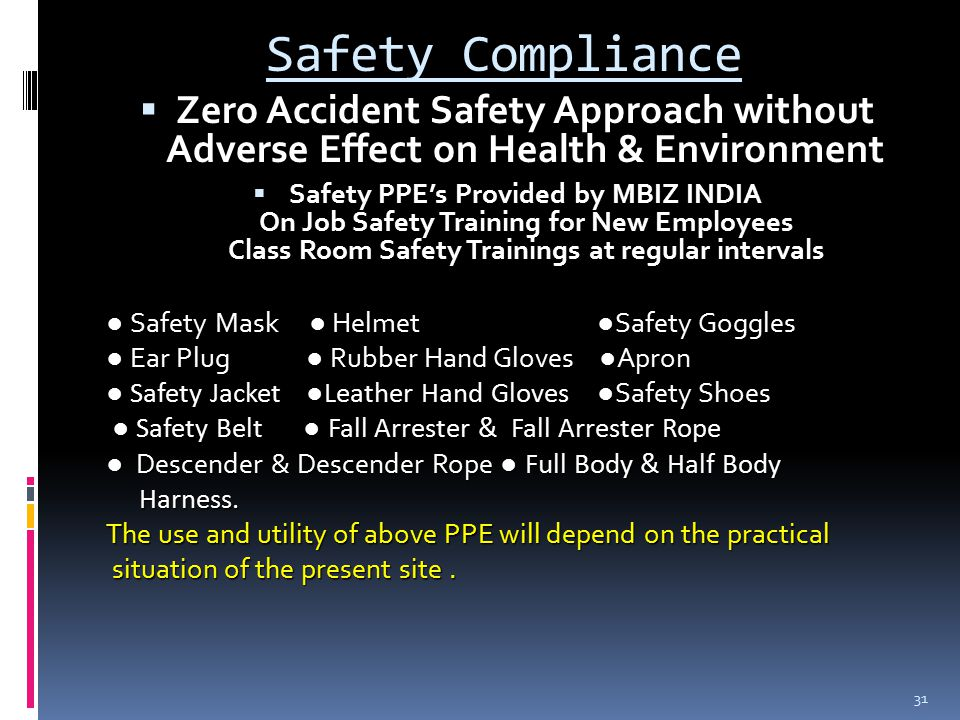 Safety Compliance  Zero Accident Safety Approach without Adverse Effect on Health & Environment  Safety PPE's Provided by MBIZ INDIA On Job Safety Training for New Employees Class Room Safety Trainings at regular intervals ● Safety Mask ● Helmet ● Safety Goggles ● Ear Plug ● Rubber Hand Gloves ● Apron ● Safety Jacket ●Leather Hand Gloves ● Safety Shoes ● Safety Belt ● Fall Arrester & Fall Arrester Rope ● Safety Belt ● Fall Arrester & Fall Arrester Rope ● Descender & Descender Rope ● Full Body & Half Body Harness.