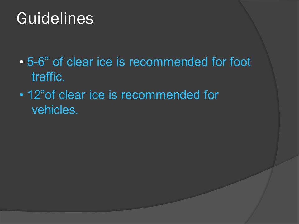 "Guidelines 5-6"" of clear ice is recommended for foot traffic. 12""of clear ice is recommended for vehicles."