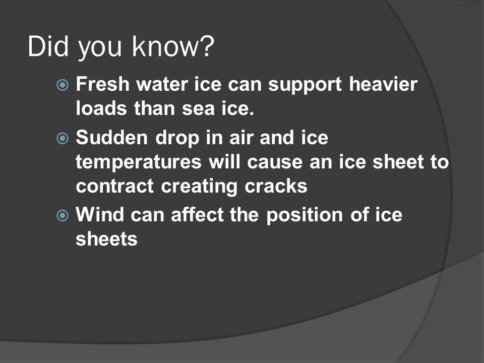 Did you know?  Fresh water ice can support heavier loads than sea ice.  Sudden drop in air and ice temperatures will cause an ice sheet to contract