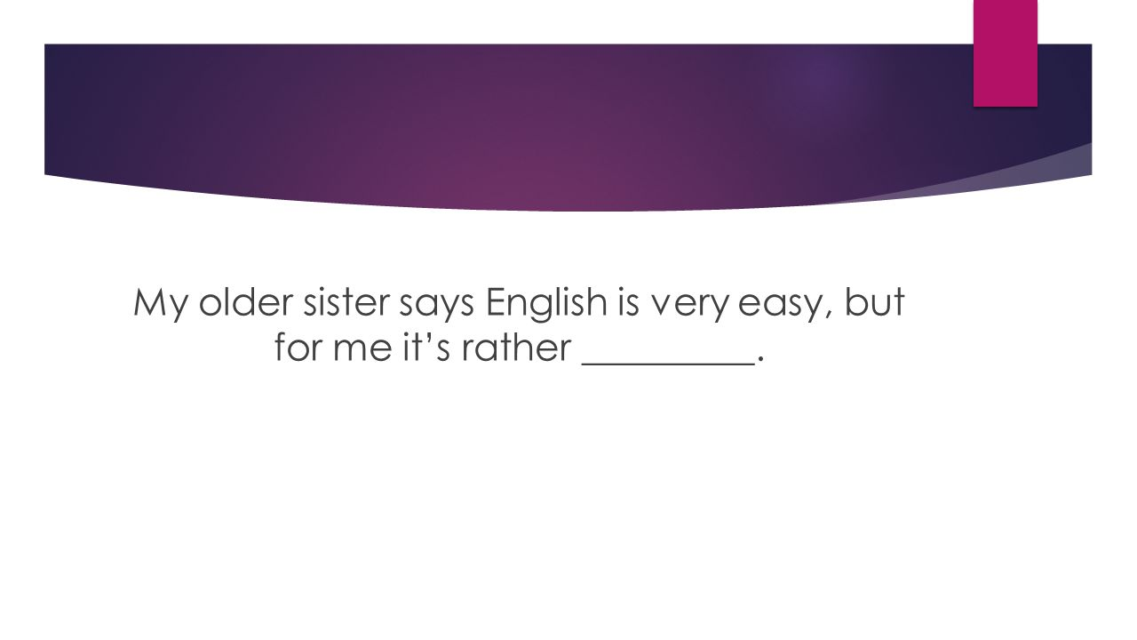 My older sister says English is very easy, but for me it's rather _________.