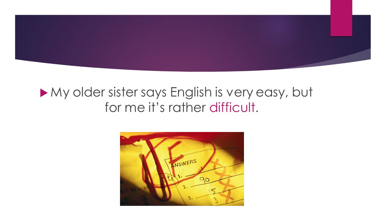  My older sister says English is very easy, but for me it's rather difficult.