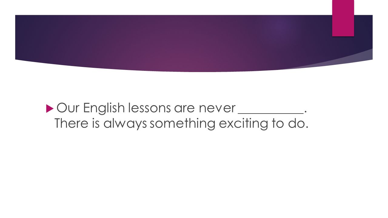  Our English lessons are never __________. There is always something exciting to do.