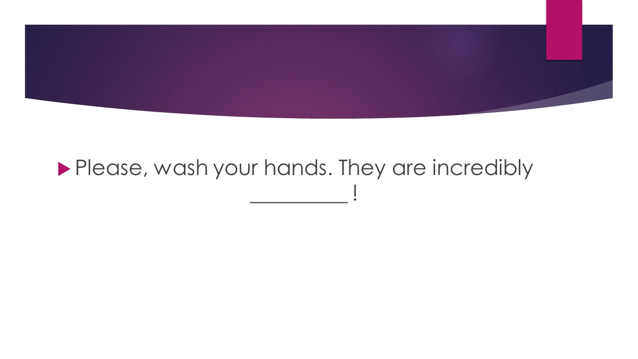  Please, wash your hands. They are incredibly _________ !