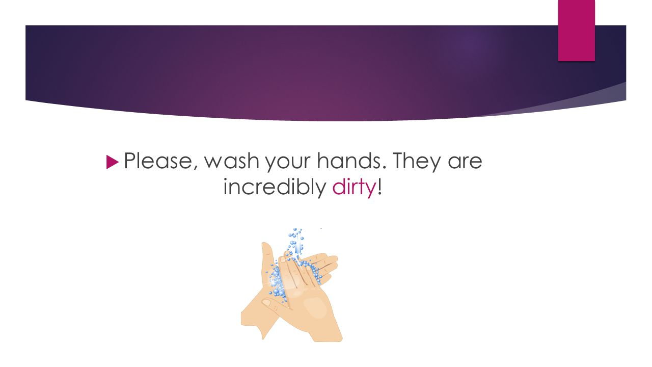  Please, wash your hands. They are incredibly dirty!