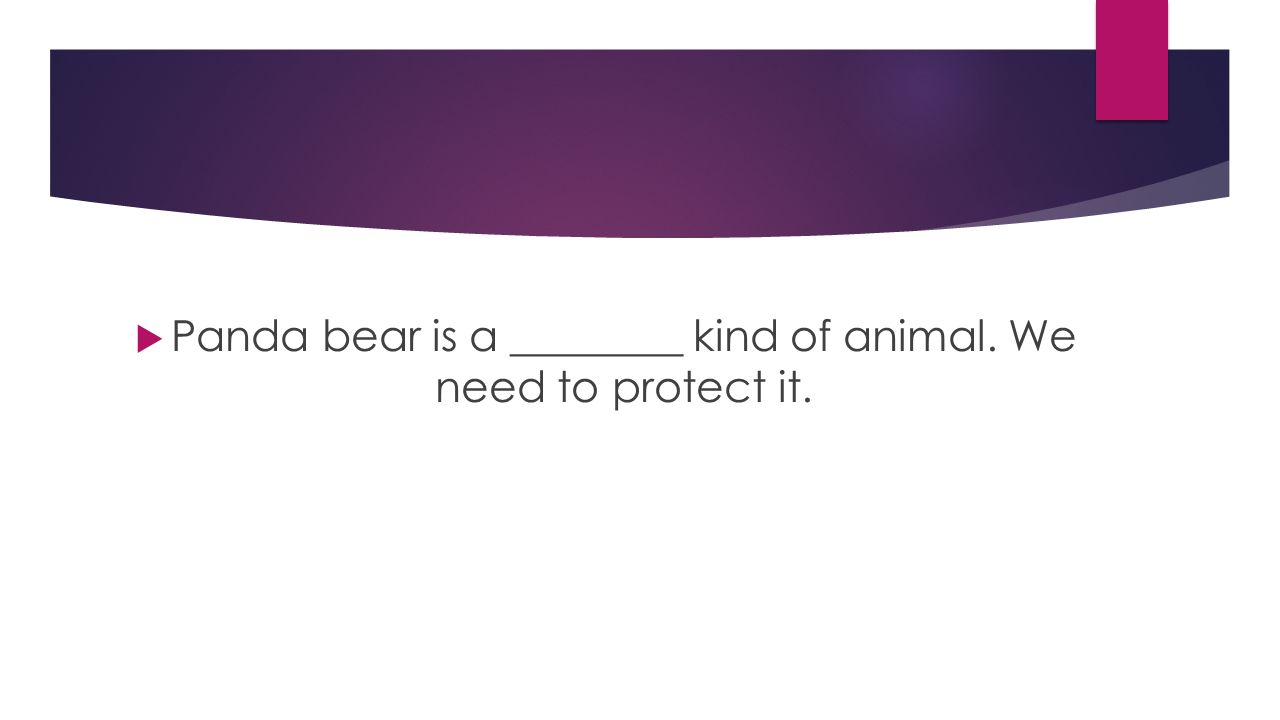  Panda bear is a ________ kind of animal. We need to protect it.