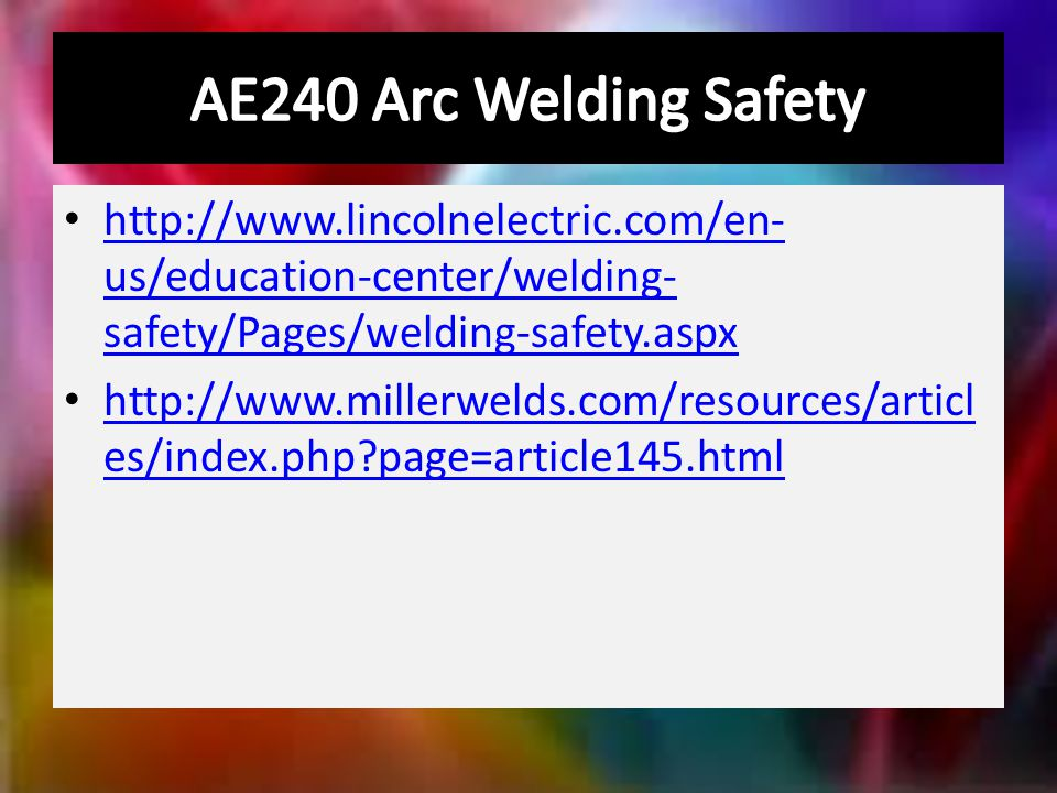 http://www.lincolnelectric.com/en- us/education-center/welding- safety/Pages/welding-safety.aspx http://www.lincolnelectric.com/en- us/education-center/welding- safety/Pages/welding-safety.aspx http://www.millerwelds.com/resources/articl es/index.php?page=article145.html http://www.millerwelds.com/resources/articl es/index.php?page=article145.html