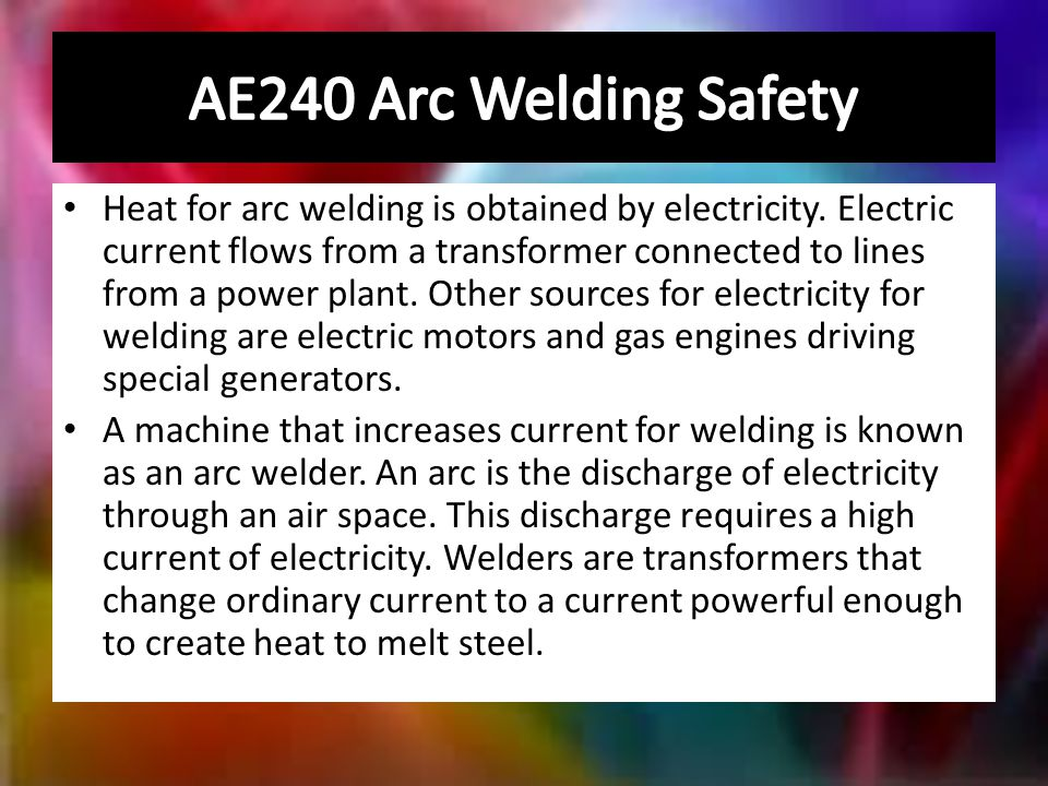 Heat for arc welding is obtained by electricity.