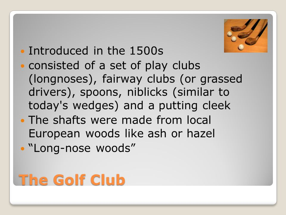 The Golf Club Introduced in the 1500s consisted of a set of play clubs (longnoses), fairway clubs (or grassed drivers), spoons, niblicks (similar to today s wedges) and a putting cleek The shafts were made from local European woods like ash or hazel Long-nose woods