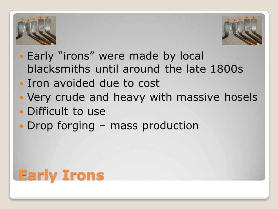Early Irons Early irons were made by local blacksmiths until around the late 1800s Iron avoided due to cost Very crude and heavy with massive hosels Difficult to use Drop forging – mass production