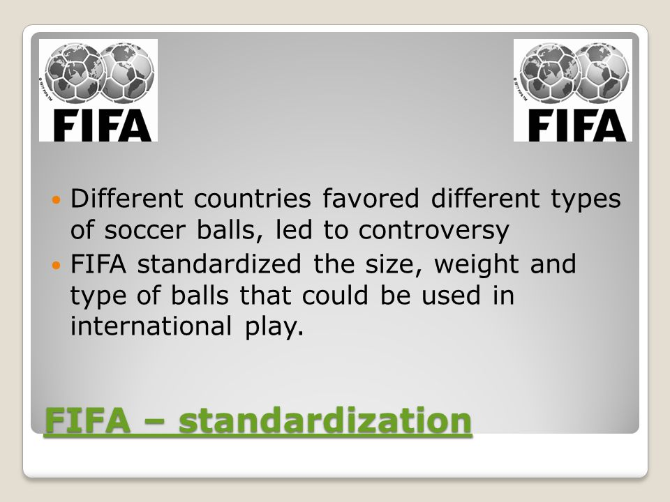 FIFA – standardization FIFA – standardization Different countries favored different types of soccer balls, led to controversy FIFA standardized the size, weight and type of balls that could be used in international play.
