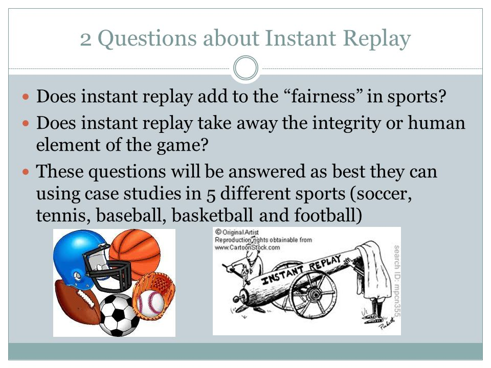 2 Questions about Instant Replay Does instant replay add to the fairness in sports.