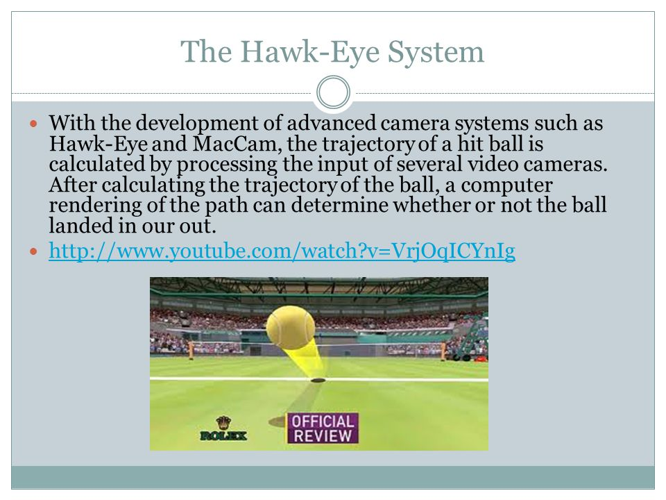 The Hawk-Eye System With the development of advanced camera systems such as Hawk-Eye and MacCam, the trajectory of a hit ball is calculated by processing the input of several video cameras.