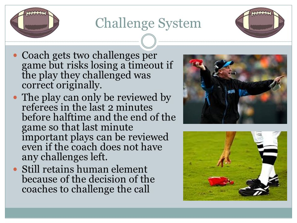 Challenge System Coach gets two challenges per game but risks losing a timeout if the play they challenged was correct originally.