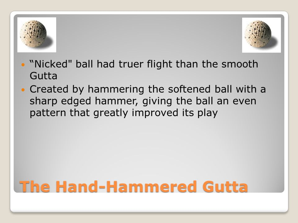 The Hand-Hammered Gutta Nicked ball had truer flight than the smooth Gutta Created by hammering the softened ball with a sharp edged hammer, giving the ball an even pattern that greatly improved its play