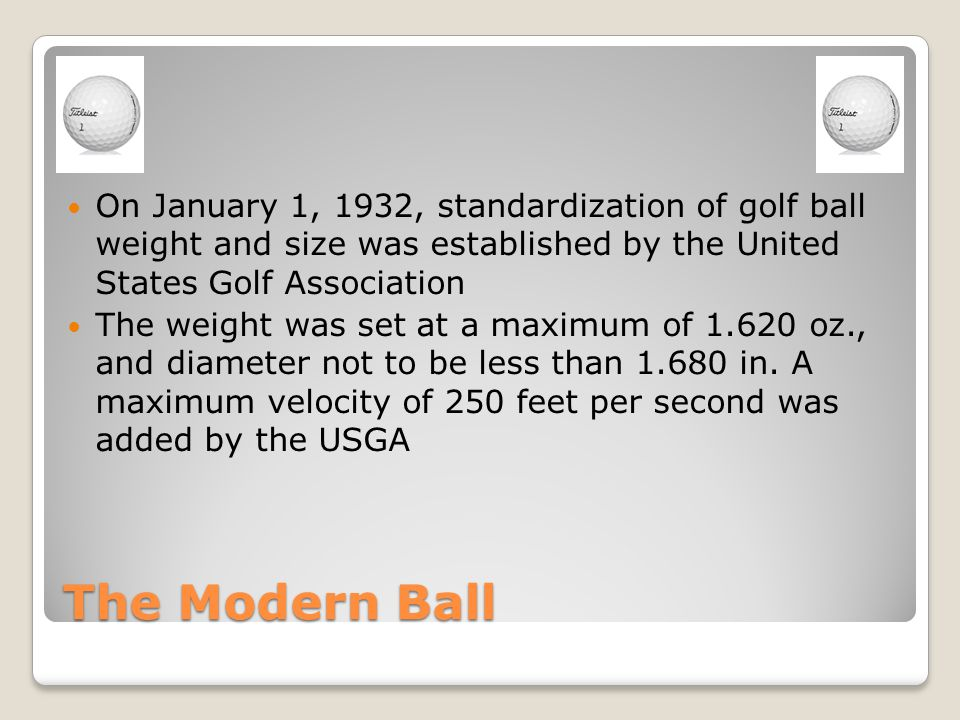 The Modern Ball On January 1, 1932, standardization of golf ball weight and size was established by the United States Golf Association The weight was set at a maximum of 1.620 oz., and diameter not to be less than 1.680 in.