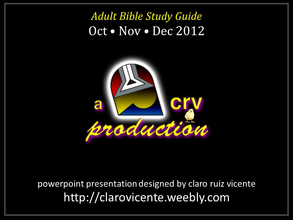 powerpoint presentation designed by claro ruiz vicente http://clarovicente.weebly.com Adult Bible Study Guide Oct Nov Dec 2012 Adult Bible Study Guide