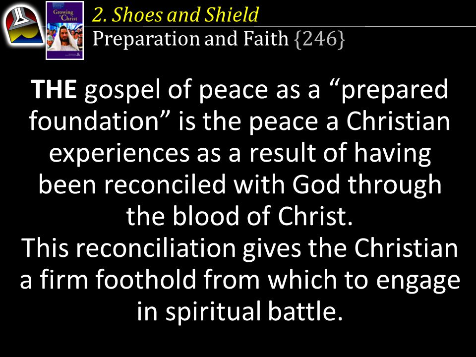 "2. Shoes and Shield Preparation and Faith {246} THE gospel of peace as a ""prepared foundation"" is the peace a Christian experiences as a result of hav"