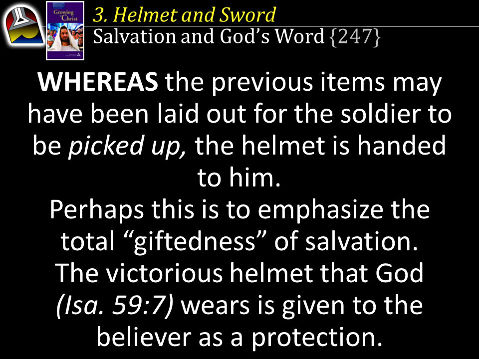 3. Helmet and Sword Salvation and God's Word {247} WHEREAS the previous items may have been laid out for the soldier to be picked up, the helmet is ha