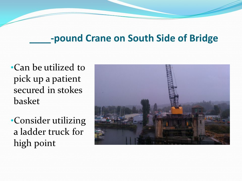 ____-pound Crane on South Side of Bridge Can be utilized to pick up a patient secured in stokes basket Consider utilizing a ladder truck for high poin