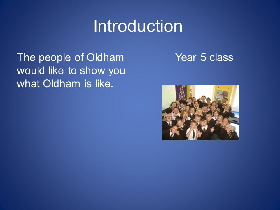 Introduction The people of Oldham would like to show you what Oldham is like. Year 5 class