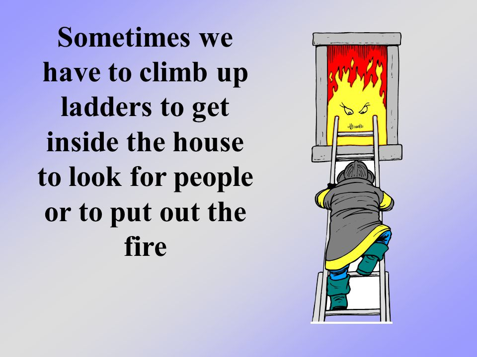Sometimes we have to climb up ladders to get inside the house to look for people or to put out the fire