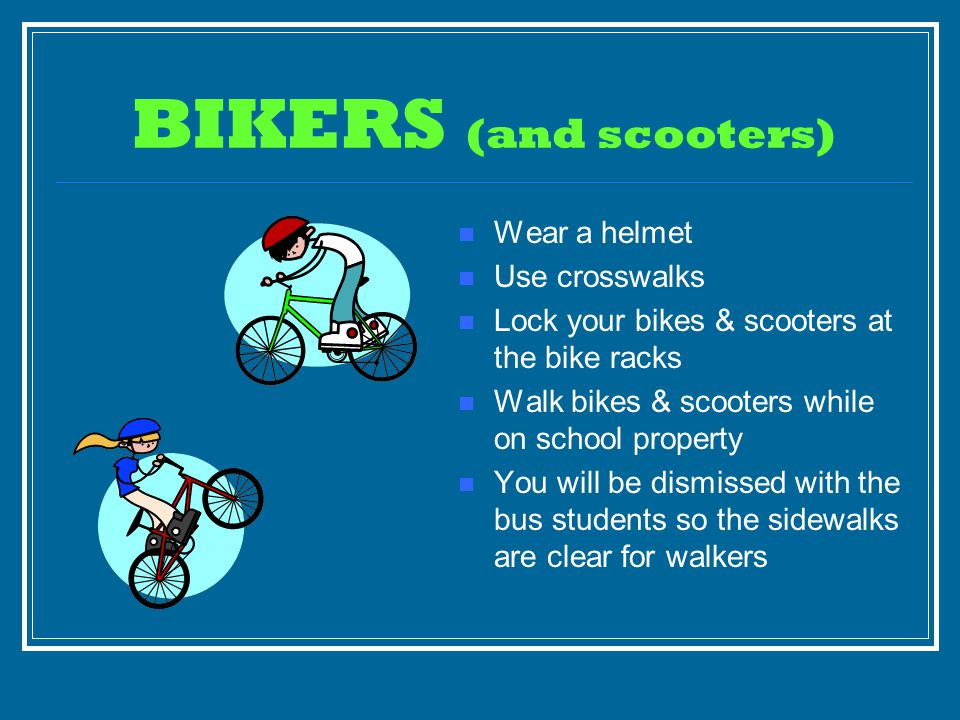 BIKERS (and scooters) Wear a helmet Use crosswalks Lock your bikes & scooters at the bike racks Walk bikes & scooters while on school property You will be dismissed with the bus students so the sidewalks are clear for walkers