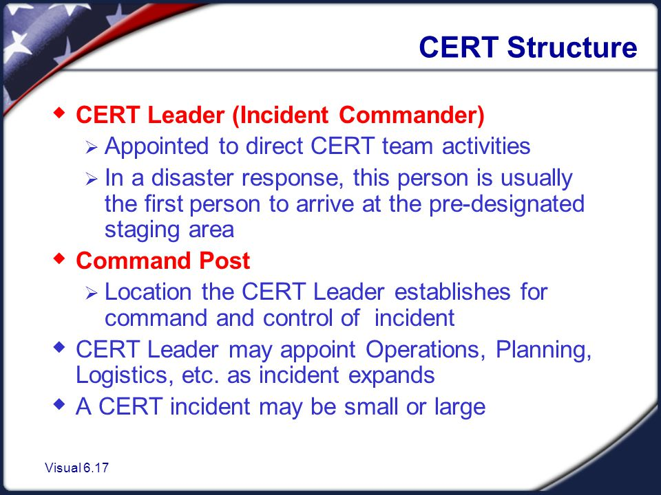 Visual 6.17 CERT Structure  CERT Leader (Incident Commander)  Appointed to direct CERT team activities  In a disaster response, this person is usually the first person to arrive at the pre-designated staging area  Command Post  Location the CERT Leader establishes for command and control of incident  CERT Leader may appoint Operations, Planning, Logistics, etc.