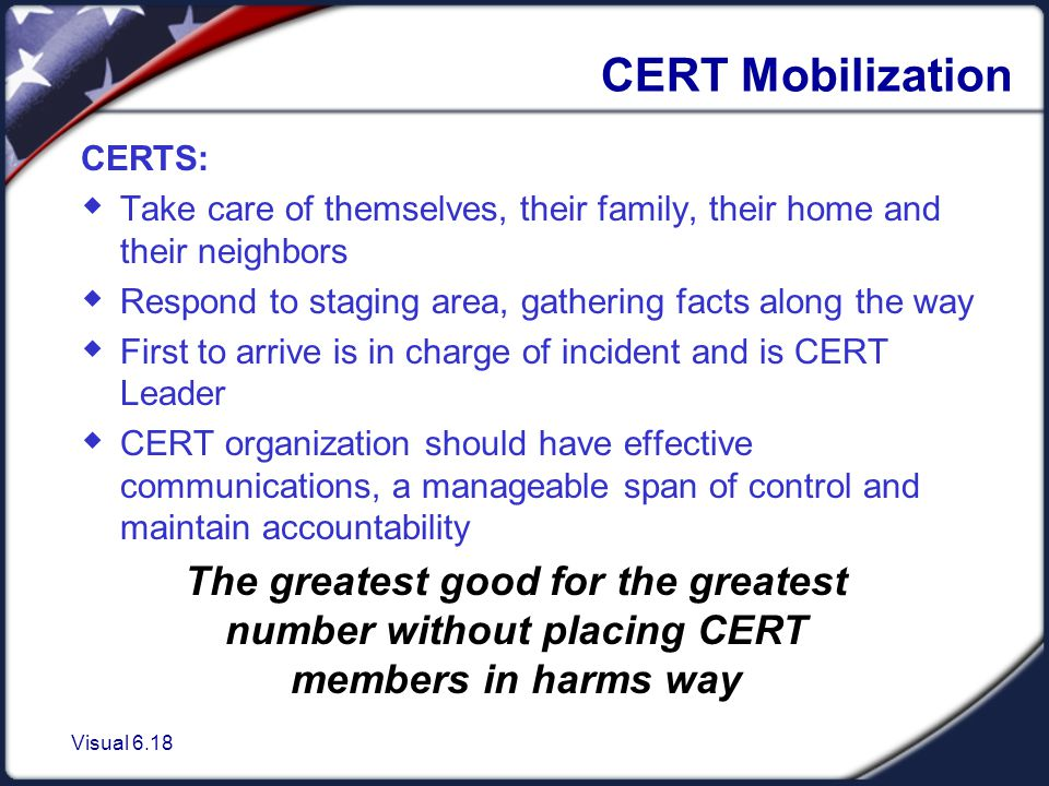 Visual 6.18 CERT Mobilization CERTS:  Take care of themselves, their family, their home and their neighbors  Respond to staging area, gathering facts along the way  First to arrive is in charge of incident and is CERT Leader  CERT organization should have effective communications, a manageable span of control and maintain accountability The greatest good for the greatest number without placing CERT members in harms way