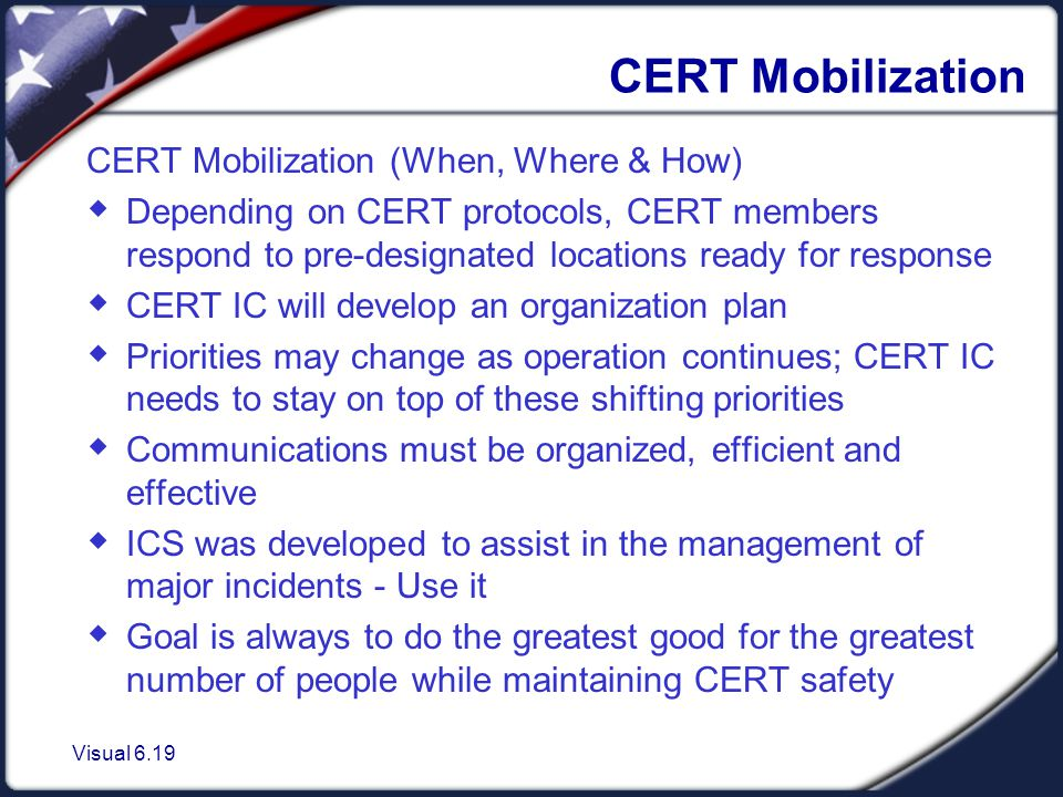 Visual 6.19 CERT Mobilization CERT Mobilization (When, Where & How)  Depending on CERT protocols, CERT members respond to pre-designated locations ready for response  CERT IC will develop an organization plan  Priorities may change as operation continues; CERT IC needs to stay on top of these shifting priorities  Communications must be organized, efficient and effective  ICS was developed to assist in the management of major incidents - Use it  Goal is always to do the greatest good for the greatest number of people while maintaining CERT safety