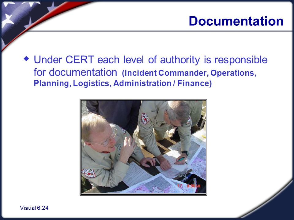 Visual 6.24 Documentation  Under CERT each level of authority is responsible for documentation (Incident Commander, Operations, Planning, Logistics, Administration / Finance)