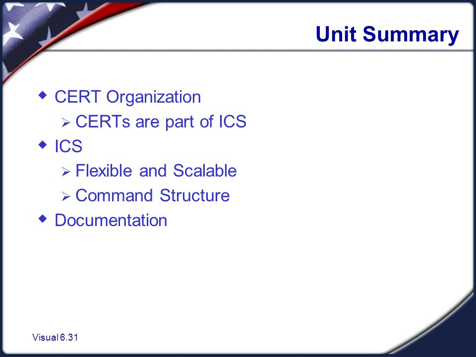 Visual 6.31 Unit Summary  CERT Organization  CERTs are part of ICS  ICS  Flexible and Scalable  Command Structure  Documentation