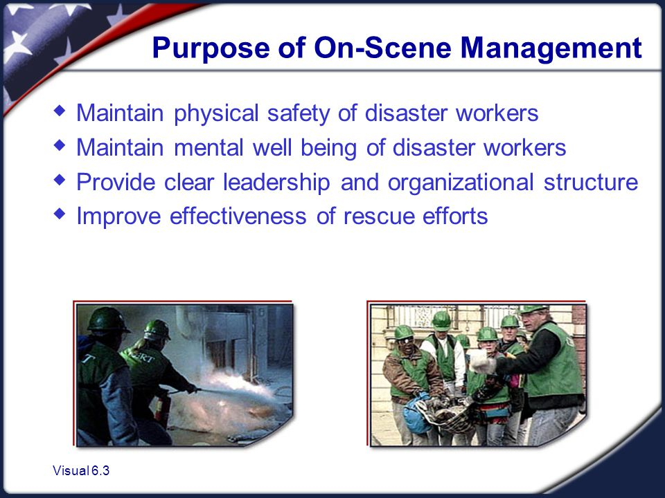 Visual 6.3 Purpose of On-Scene Management  Maintain physical safety of disaster workers  Maintain mental well being of disaster workers  Provide clear leadership and organizational structure  Improve effectiveness of rescue efforts