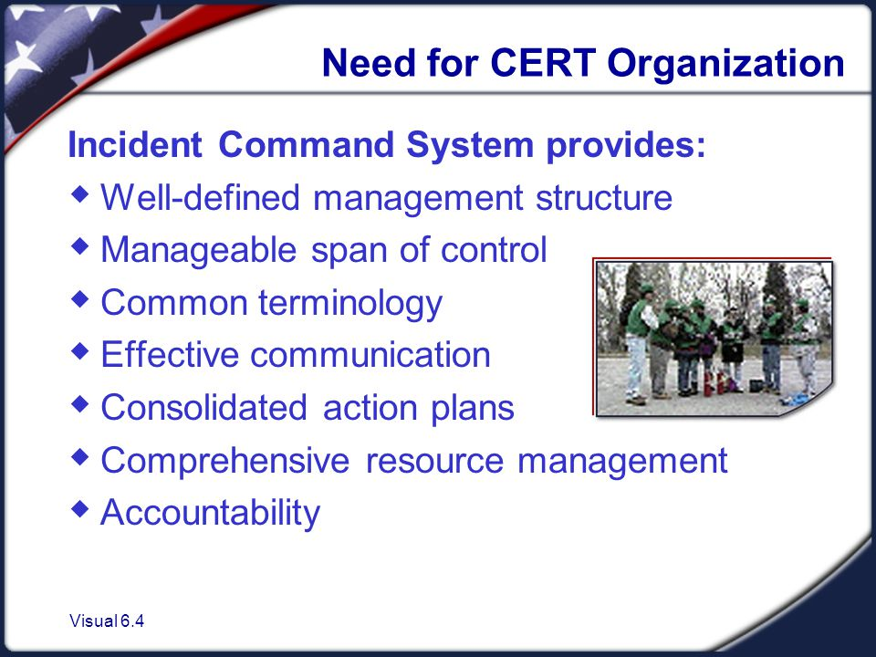 Visual 6.4 Need for CERT Organization Incident Command System provides:  Well-defined management structure  Manageable span of control  Common terminology  Effective communication  Consolidated action plans  Comprehensive resource management  Accountability