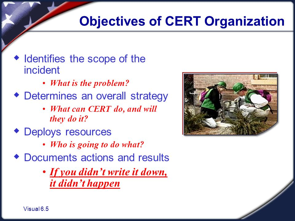 Visual 6.5 Objectives of CERT Organization  Identifies the scope of the incident What is the problem.