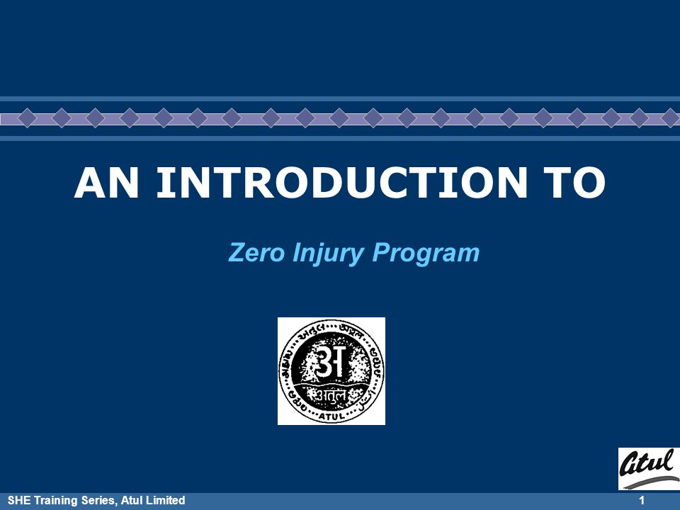 SHE Training Series, Atul Limited1 AN INTRODUCTION TO Zero Injury Program