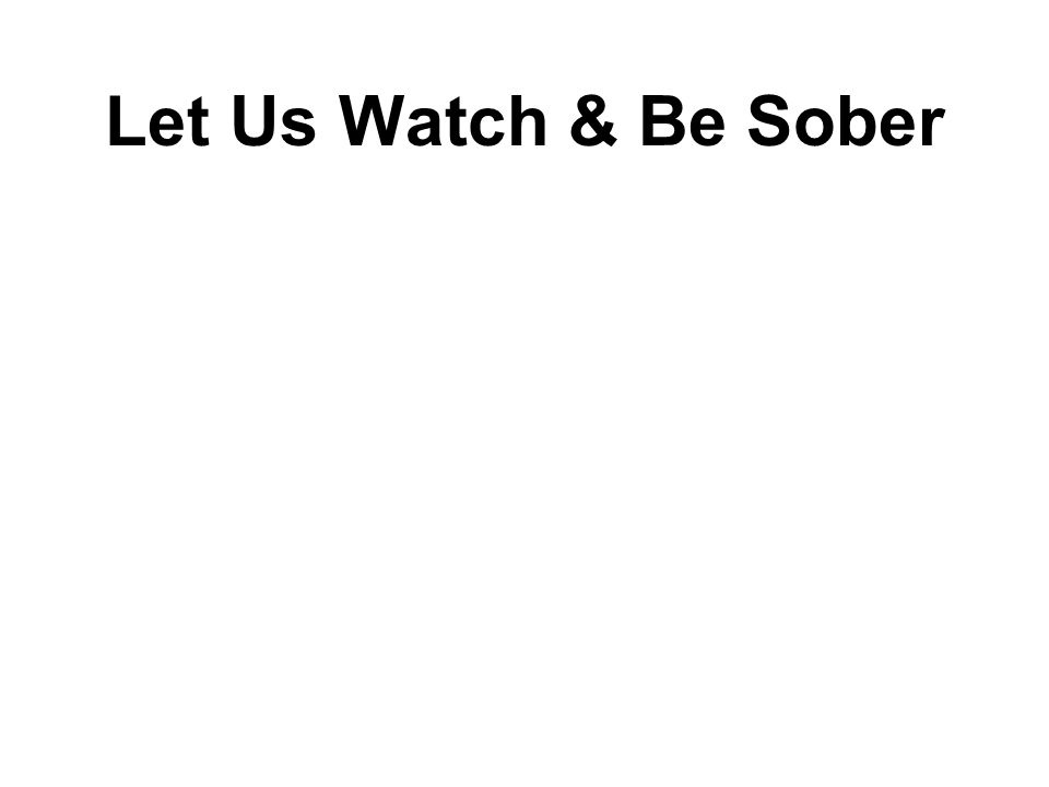 Let Us Watch & Be Sober