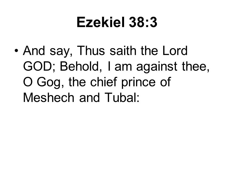 Ezekiel 38:3 And say, Thus saith the Lord GOD; Behold, I am against thee, O Gog, the chief prince of Meshech and Tubal: