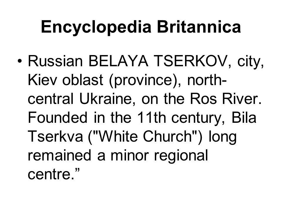 Encyclopedia Britannica Russian BELAYA TSERKOV, city, Kiev oblast (province), north- central Ukraine, on the Ros River.
