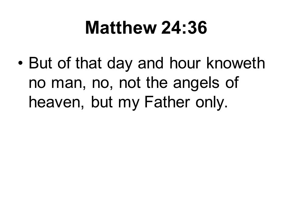 Matthew 24:36 But of that day and hour knoweth no man, no, not the angels of heaven, but my Father only.