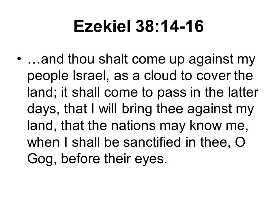 Ezekiel 38:14-16 …and thou shalt come up against my people Israel, as a cloud to cover the land; it shall come to pass in the latter days, that I will bring thee against my land, that the nations may know me, when I shall be sanctified in thee, O Gog, before their eyes.