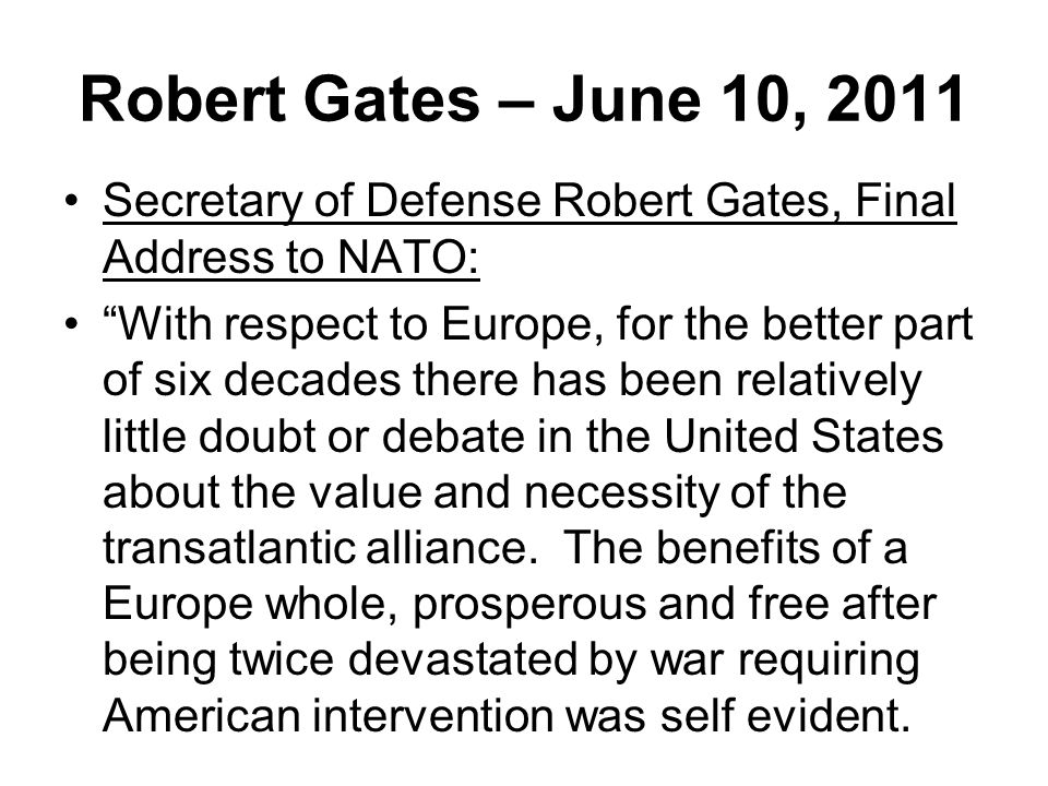 Robert Gates – June 10, 2011 Secretary of Defense Robert Gates, Final Address to NATO: With respect to Europe, for the better part of six decades there has been relatively little doubt or debate in the United States about the value and necessity of the transatlantic alliance.