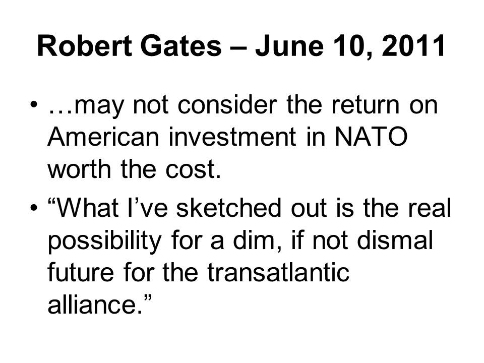Robert Gates – June 10, 2011 …may not consider the return on American investment in NATO worth the cost.