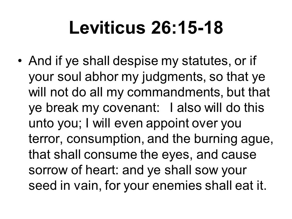 Leviticus 26:15-18 And if ye shall despise my statutes, or if your soul abhor my judgments, so that ye will not do all my commandments, but that ye break my covenant: I also will do this unto you; I will even appoint over you terror, consumption, and the burning ague, that shall consume the eyes, and cause sorrow of heart: and ye shall sow your seed in vain, for your enemies shall eat it.