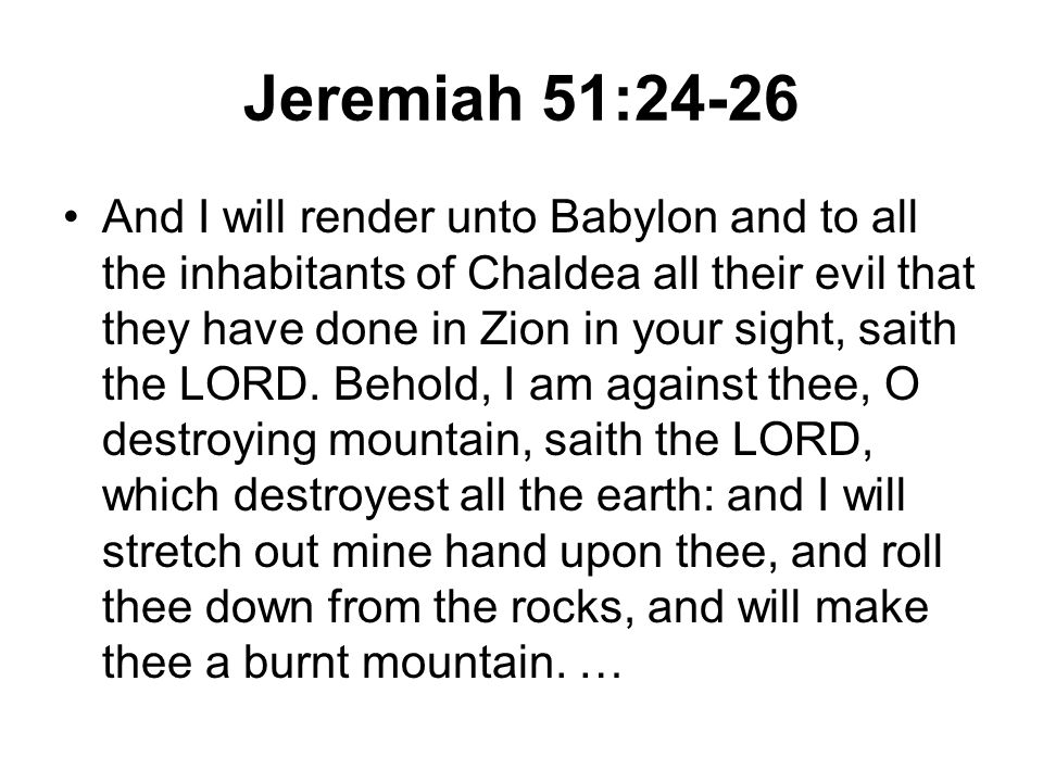 Jeremiah 51:24-26 And I will render unto Babylon and to all the inhabitants of Chaldea all their evil that they have done in Zion in your sight, saith the LORD.