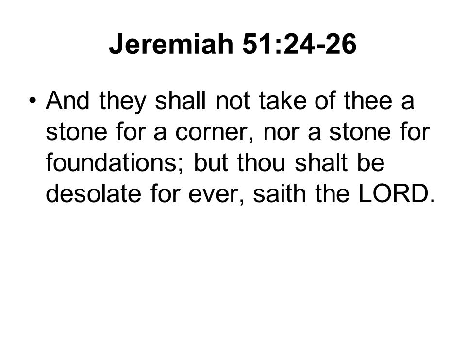 Jeremiah 51:24-26 And they shall not take of thee a stone for a corner, nor a stone for foundations; but thou shalt be desolate for ever, saith the LORD.