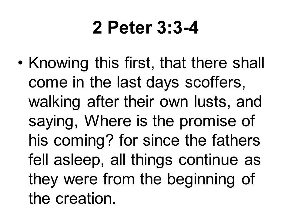 2 Peter 3:3-4 Knowing this first, that there shall come in the last days scoffers, walking after their own lusts, and saying, Where is the promise of his coming.