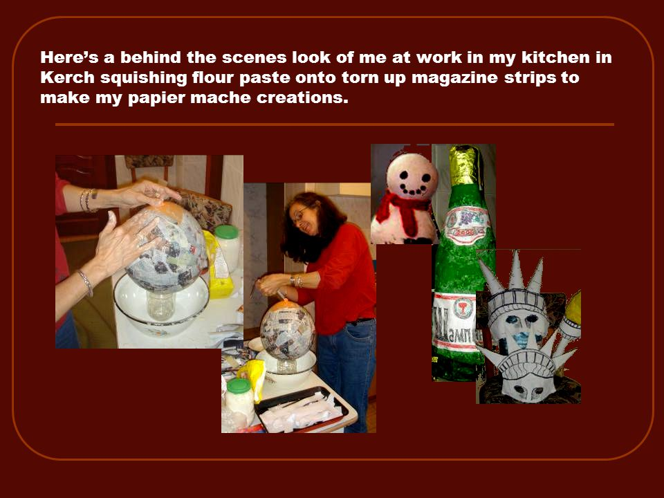 Here's a behind the scenes look of me at work in my kitchen in Kerch squishing flour paste onto torn up magazine strips to make my papier mache creations.