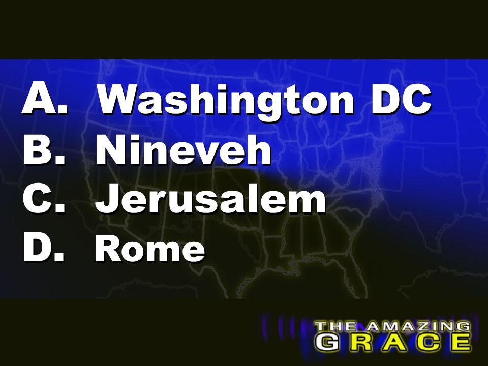 A. Washington DC B. Nineveh C. Jerusalem D. Rome